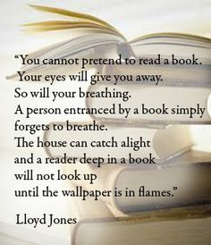"""""""You cannot pretend to read a book. Your eyes will give you away. So will your breathing. A person entranced by a book simply forgets to breathe. The house can catch alight and a reader deep in a book will not look up until the wallpaper is in flames."""" Lloyd Jones #books #quotes"""
