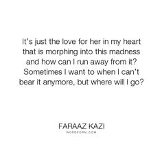 "Faraaz Kazi - ""It�s just the love for her in my heart that is morphing into this madness and how..."". romance, sad, tragic, love"