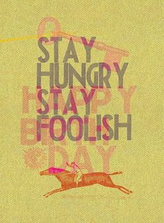 Stay Hungry Stay Foolish  Stewart Brand wrote this on the back of the Whole Earth Catalog. Advice given to the graduating class at Stanford by Steve Jobs