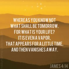 Bible verse, James 4:14, for what is your life? it is even a vapor...