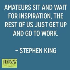 Amateurs sit and wait for inspiration.