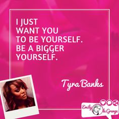 I just want you to be yourself. Be a bigger yourself. #TyraBanks