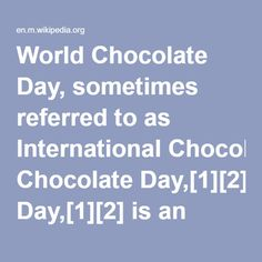 World Chocolate Day, sometimes referred to as International Chocolate Day,[1][2] is an observance that occurs globally every year on July 7.[3][4] Celebration of the day includes the consumption of chocolate