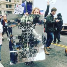 """""""White women - We need to look in the mirror and ask ourselves if we're doing enough to help all our sisters or just the ones who look like us,"""" January 21, 2017.  Photo credit: @yeahmorgs"""