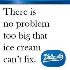 There is no problem too big that ice cream can't fix.