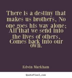 """""""There is a destiny that makes us brothers, no one goes his way alone; All that we send into the lives of others, comes back into our own"""" ~ Edwin Markham"""
