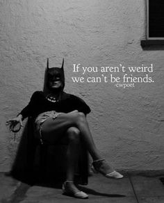 If you arent weird we cant be friends. Batgirl, Motivational Quotes, Funny Quotes, Inspirational Quotes, True Quotes, Dark Wave, True Words, Great Quotes, Awesome Quotes