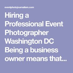 Hiring a Professional Event Photographer Washington DC � Being a business owner means that you have a lot on your plate. Not only do you have to focus on the nitty-gritty details of your company, but so much more. Often, in small businesses especially, you wear a multitude of hats. CEO, accountant, marketing director, even�