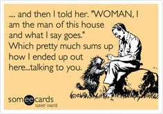 and then I told her. 'WOMAN, I am the man of this house and what I say goes.' Which pretty much sums up how I ended up out here...talking to you.