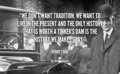 We don't want tradition. We want to live in the present and the only history that is worth a tinker's dam is the history we make today. - Henry Ford at Lifehack Quotes