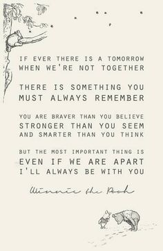 If ever there is tomorrow when we're not together. There is something you must always remember. You are braver than you believe, stronger than you seem, and smarter than you think. But the most important thing is, even if we're apart... I'll always be with you. -AA Milne (Winnie the Pooh)