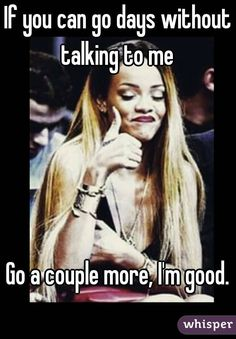"""""""If you can go days without talking to me Go a couple more, I'm good."""""""