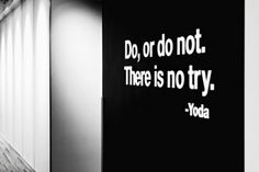 Do, or not.  There´s no try.  - Yoda