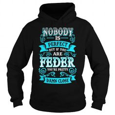 FEDER Nobody is Perfect but if you are FEDER youre Pretty Damn Close