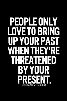You are not your past.  Don't give anyone the power to bring you down!