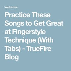 Practice These Songs to Get Great at Fingerstyle Technique (With Tabs) - TrueFire Blog