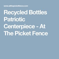 Recycled Bottles Patriotic Centerpiece - At The Picket Fence