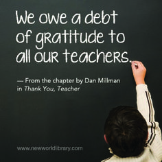 """""""We owe a debt of gratitude to all our teachers."""" ~ Dan Millman in THANK YOU, TEACHER, edited by Holly & Bruce Holbert, now available from New World Library"""