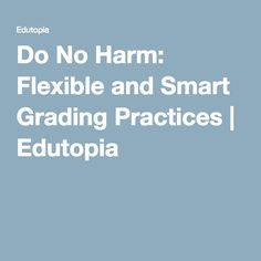 Do No Harm: Flexible and Smart Grading Practices   Edutopia