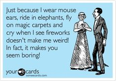 Just because I wear mouse ears, ride in elephants, fly on magic carpets and cry when I see fireworks doesn't make me weird. In fact, it makes you seem boring! ecard