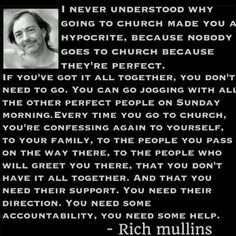 """""""I never understood how going to church made you a hypocrite because nobody goes to church because they're perfect. You can go jogging with all the other perfect people on Sunday morning. Rich Mullins, Great Quotes, Inspirational Quotes, Awesome Quotes, Rich Quotes, Go Jogging, Perfect People, Amazing People, For Facebook"""