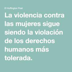 La violencia contra las mujeres sigue siendo la violación de los derechos humanos más tolerada.