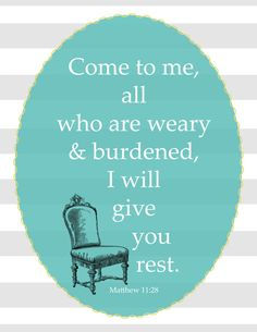 (The quote is from Matthew 11:28, but coming from the chair, it seems a little different...)