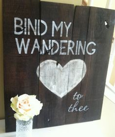 Handpainted Barn Wood Sign: Bind My Wandering Heart to Thee my absolute favorite hymn. Come Thou Fount, Worship Quotes, Barn Wood Signs, Sweet Words, New Wall, Vintage Signs, Cool Words, Making Ideas, The Help