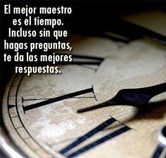 FRASES LINDAS: El mejor maestro es el tiempo. Incluso sin que hagas preguntas, te da las mejores respuestas.