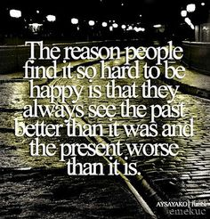 The reason people find it so hard to be happy is that they always see the past better than it was and the present worse than it is. <3