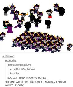 Lots of Eridan is a thing I approve of.>>> oh god no