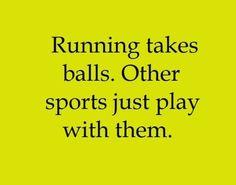 Running takes balls