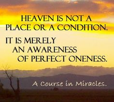 """*""""Heaven is not a place or a condition. It is merely an awareness of perfect oneness."""" ~A Course in Miracles"""