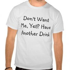 DON'T WANT ME,YET?HAVE ANOTHER DRINK men's funny t-shirt size S-XXL   About the tee: Our designs on the t-shirts are printed by us on to High quality t shirts for the best fit, feel and durability...@ artfire