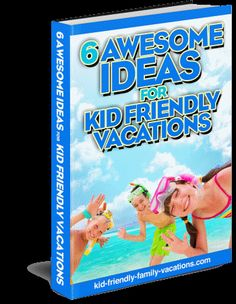 FREE 6 Awesome Ideas for Kid Friendly Vacations!