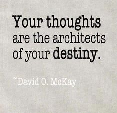 """*""""Your thoughts are the architects of your destiny."""" ~David O. McKay"""