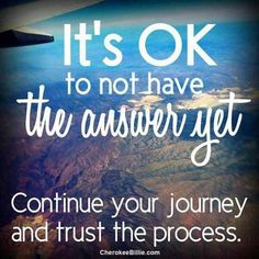 it's ok to not have the answer yet. continue your journey and trust the process