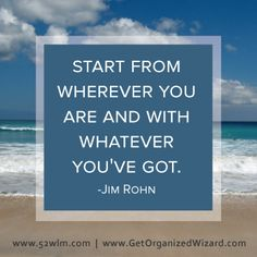 Start from wherever you are and with whatever you've got - Jim Rohn