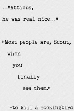 "Near the novel's conclusion, after Scout has met Boo Radley, she remarks to Atticus that ""he was real nice"". She has come a long way from her childhood, when she would believe the tales spun by local gossips about Boo being a terrifying monster. Atticus tells her that ""Most people are… when you finally see them"". What he tries to convey to her is that when you refuse to be blinded by prejudice, and see people for who they really are, it is surprising how much good can be found in everyone."