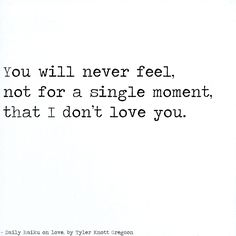 You will never feel, not for a single moment,  that I don't love you. by Tyler Knott Gregson