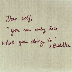 Dear self, you can only lose what you cling to, buddha, words, quotes Great Quotes, Quotes To Live By, Me Quotes, Inspirational Quotes, Fabulous Quotes, Meaningful Quotes, Motivational, Funny Quotes, The Words