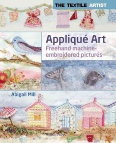 Applique Art Freehand Machine-Embroidered Pictures This much anticipated guide to the work of textile artist Abigail Mill features five beautiful step-by-step Freehand Machine Embroidery, Free Motion Embroidery, Free Machine Embroidery, Embroidery Applique, Embroidery Patterns, Quilt Patterns, Quilting Ideas, Quilting Projects, Art Textile