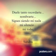 Duele tanto recordarte... nombrarte... Sigues siendo mi nada ... mi silencio... mi todo. Sandra