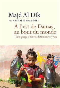À l'est de Damas, au bout du monde / témoignage d'un révolutionnaire syrien - Librairie Mollat Bordeaux