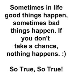 Sometimes...good things happen...sometimes bad things happen.  If you don't take a chance, nothing happens.