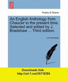 An English Anthology from Chaucer to the present time. Selected and edited by J. Bradshaw ... Third edition. (9781241349332) John Bradshaw , ISBN-10: 1241349339  , ISBN-13: 978-1241349332 ,  , tutorials , pdf , ebook , torrent , downloads , rapidshare , filesonic , hotfile , megaupload , fileserve