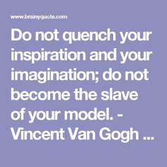 Do not quench your inspiration and your imagination; do not become the slave of your model. - Vincent Van Gogh - BrainyQuote