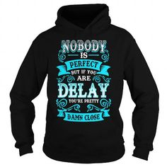 I Love DELAY Nobody is Perfect but if you are DELAY youre Pretty Damn Close Shirts & Tees