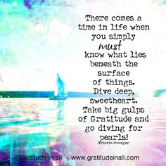 There comes a time in life when you simply MUST know what lies beneath the surface of things. Dive deep, sweetheart. Take big gulps of Gratitude and go diving for pearls! Kristin Granger