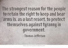"""The strongest reason for the people to retain the right to keep and bear arms is, as a last resort, to protect themselves against tyranny in government.""  - Thomas Jefferson"